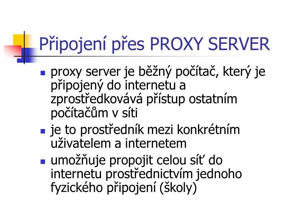 Připojení přes PROXY SERVER proxy server je běžný počítač, který je připojený do internetu a zprostředkovává přístup ostatním počítačům v síti je to prostředník mezi konkrétním uživatelem a internetem umožňuje propojit celou síť do internetu prostřednictvím jednoho fyzického připojení (školy)