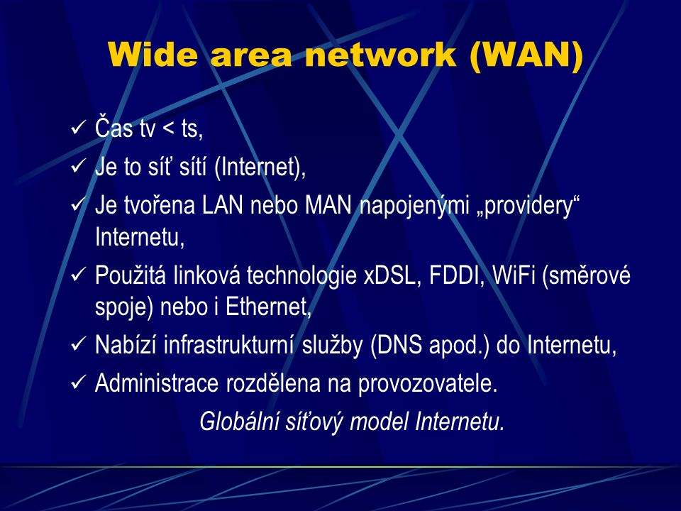 """Metropolitan area network (MAN) Čas tv <> ts, Je to síť vymezena územím města nebo skupinou obcí, Provozovatelem je zpravidla """"provider Internetu, Na Internet napojeno zpravidla přes veřejnou IP sítě, podsítě nebo nadsítě, Použitá linková technologie Ethernet, WiFi, xDSL nebo i FDDI, Interní služby většinou FS, DBS, HTS, EMS, Nabízí i služby DNS do Internetu, Zavedena bezpečnostní politika pro ochranu sítě, Spadá pod jednu administraci provozovatele."""
