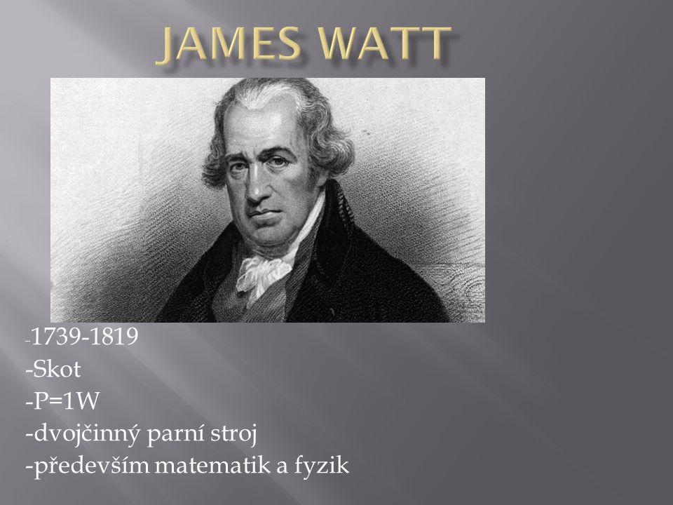 - 1739-1819 -Skot -P=1W -dvojčinný parní stroj -především matematik a fyzik