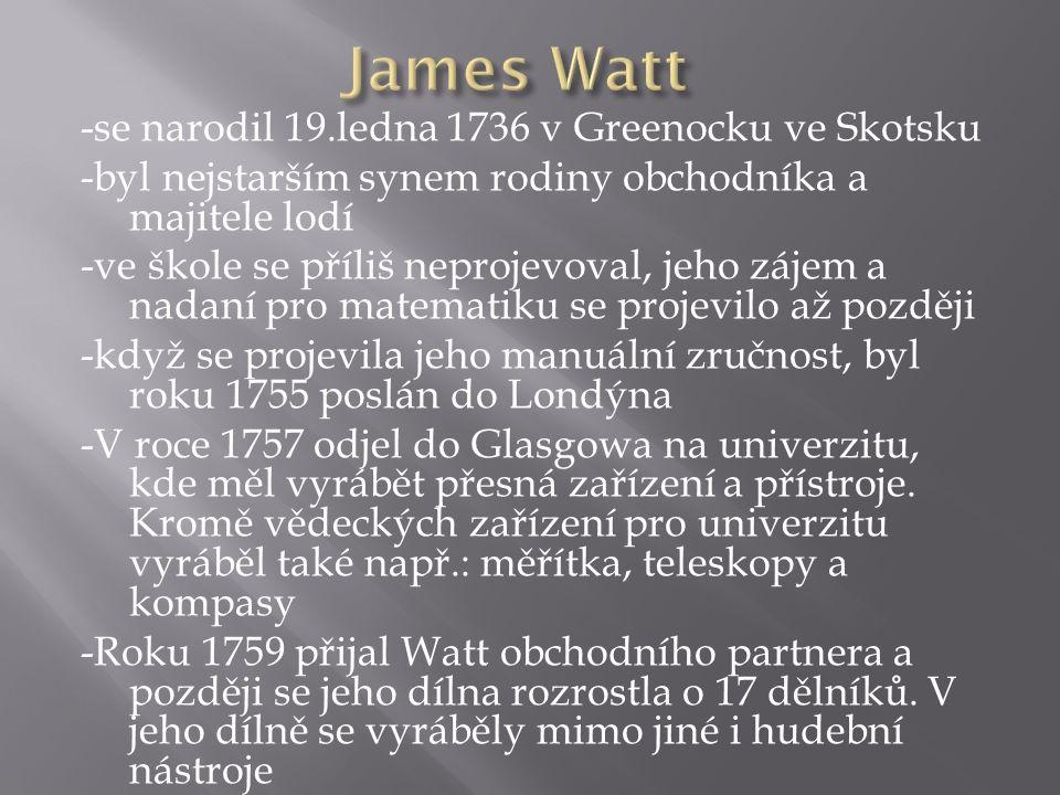 - V roce 1763 byl Watt univerzitou v Glasgowě požádán, aby vylepšil její model parního stroje Thomase Newcomena - Roku 1765 Watt zásadním způsobem vylepšil konstrukci stroje,byl to největší přínos v historii parního stroje - V letech 1781 - 1784 vynalezl a nechal si patentovat dvojčinný parní stroj s převodem na rotační pohyb (první spolehlivé stroje, které umožnily rychlý průběh tzv.