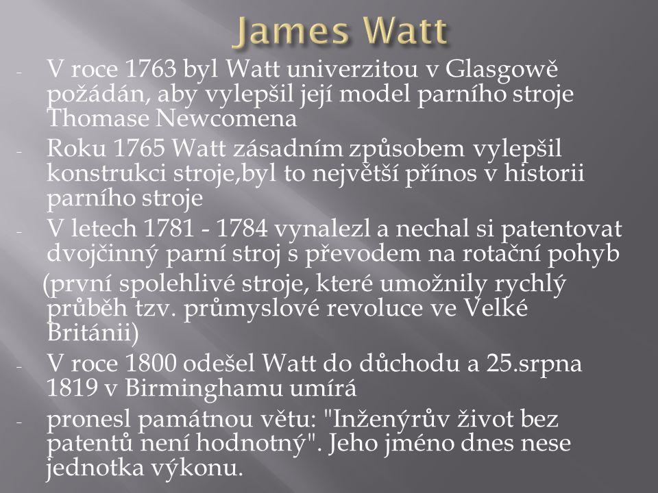 - V roce 1763 byl Watt univerzitou v Glasgowě požádán, aby vylepšil její model parního stroje Thomase Newcomena - Roku 1765 Watt zásadním způsobem vyl