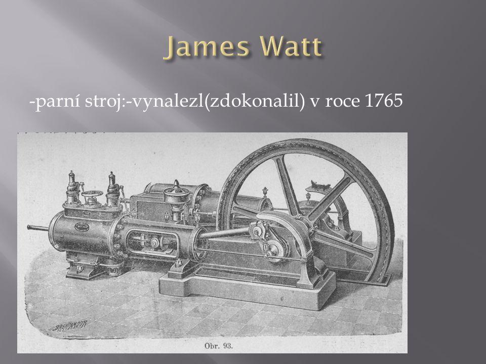 -parní stroj:-vynalezl(zdokonalil) v roce 1765