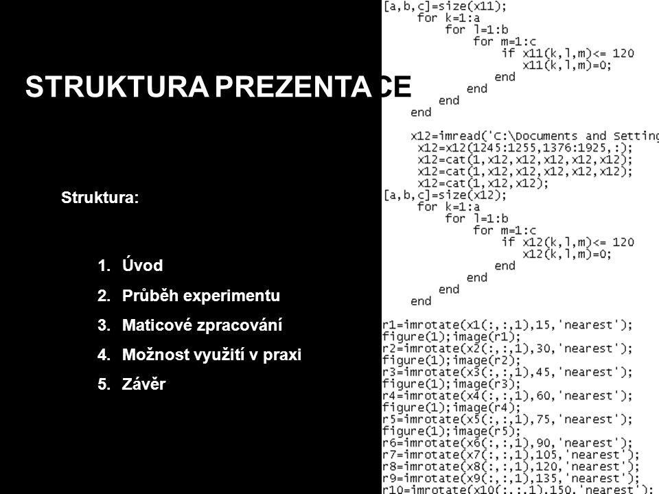 STRUKTURA PREZENTACE Struktura: 1.Úvod 2.Průběh experimentu 3.Maticové zpracování 4.Možnost využití v praxi 5.Závěr
