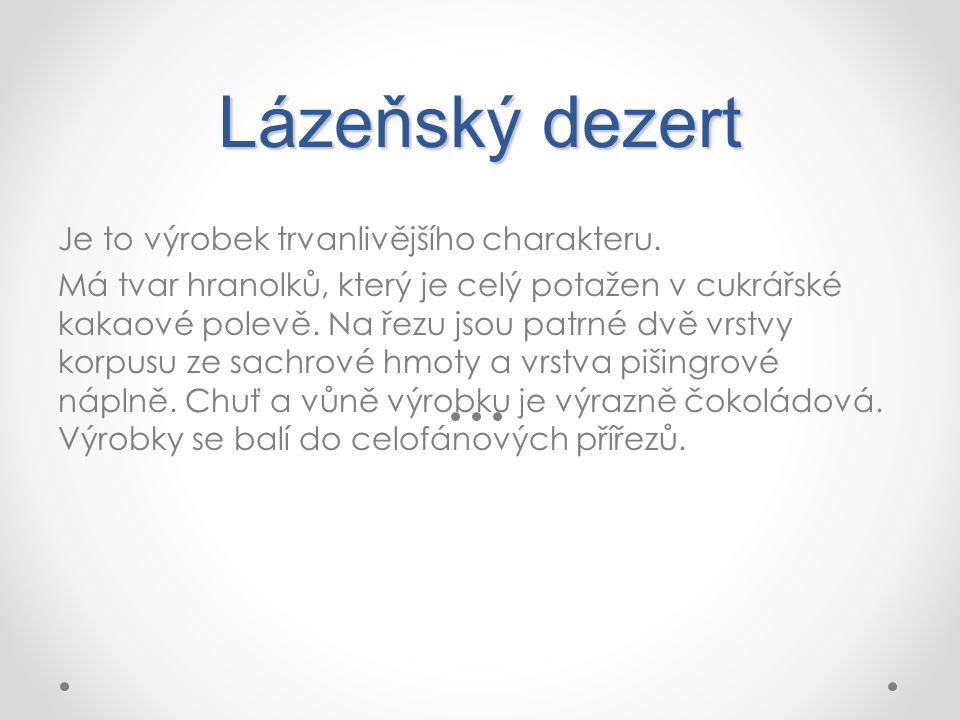 Lázeňský dezert Je to výrobek trvanlivějšího charakteru. Má tvar hranolků, který je celý potažen v cukrářské kakaové polevě. Na řezu jsou patrné dvě v