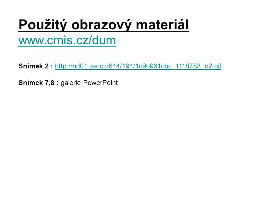Použitý obrazový materiál www.cmis.cz/dum www.cmis.cz/dum Snímek 2 : http://nd01.jxs.cz/644/194/1c9b961cbc_1118783_o2.gifhttp://nd01.jxs.cz/644/194/1c9b961cbc_1118783_o2.gif Snímek 7,8 : galerie PowerPoint
