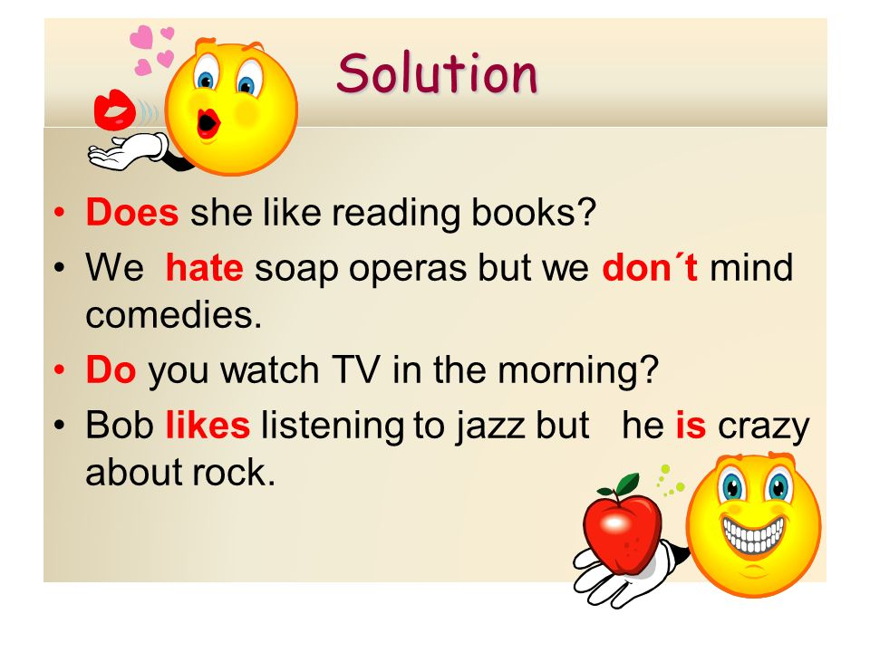 Solution Does she like reading books? We hate soap operas but we don´t mind comedies. Do you watch TV in the morning? Bob likes listening to jazz but