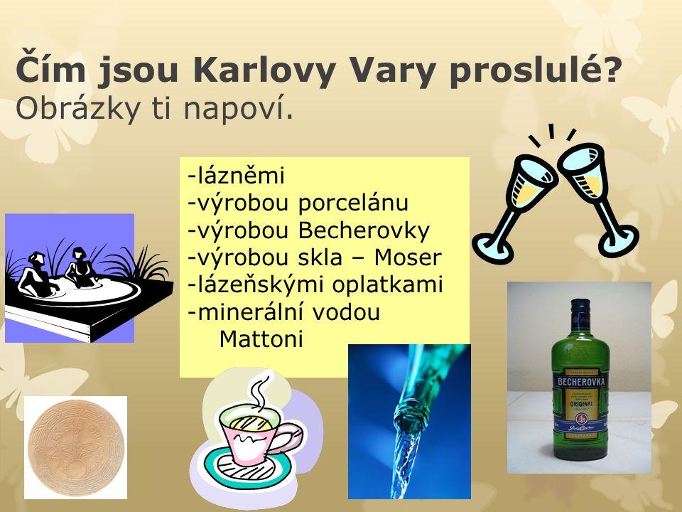 Čím jsou Karlovy Vary proslulé? Obrázky ti napoví. -lázněmi -výrobou porcelánu -výrobou Becherovky -výrobou skla – Moser -lázeňskými oplatkami -minerá