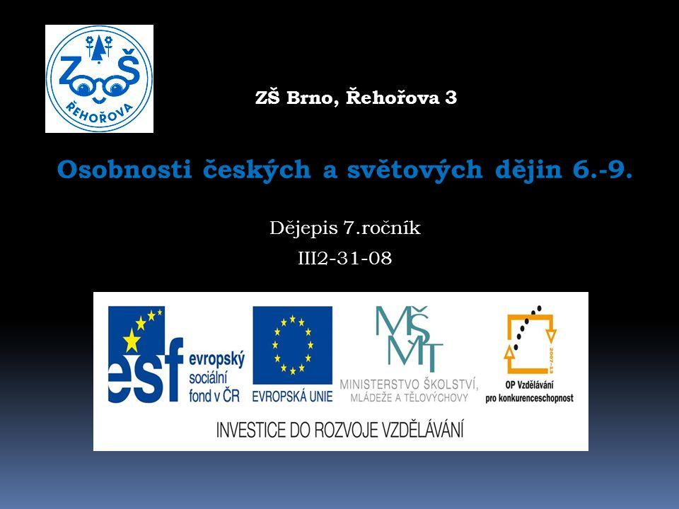 ZŠ Brno, Řehořova 3 3 Osobnosti českých a světových dějin 6.-9. Dějepis 7.ročník III2-31-08
