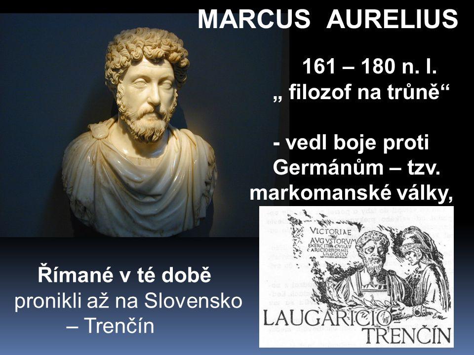 """MARCUS AURELIUS 161 – 180 n. l. """" filozof na trůně - vedl boje proti Germánům – tzv."""