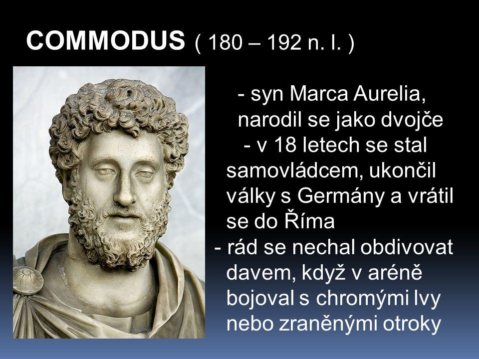 COMMODUS ( 180 – 192 n. l. ) - syn Marca Aurelia, narodil se jako dvojče - v 18 letech se stal samovládcem, ukončil války s Germány a vrátil se do Řím