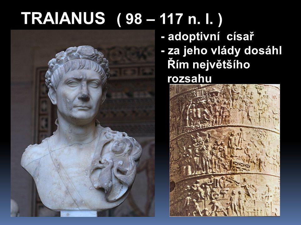 TRAIANUS ( 98 – 117 n. l. ) - adoptivní císař - za jeho vlády dosáhl Řím největšího rozsahu