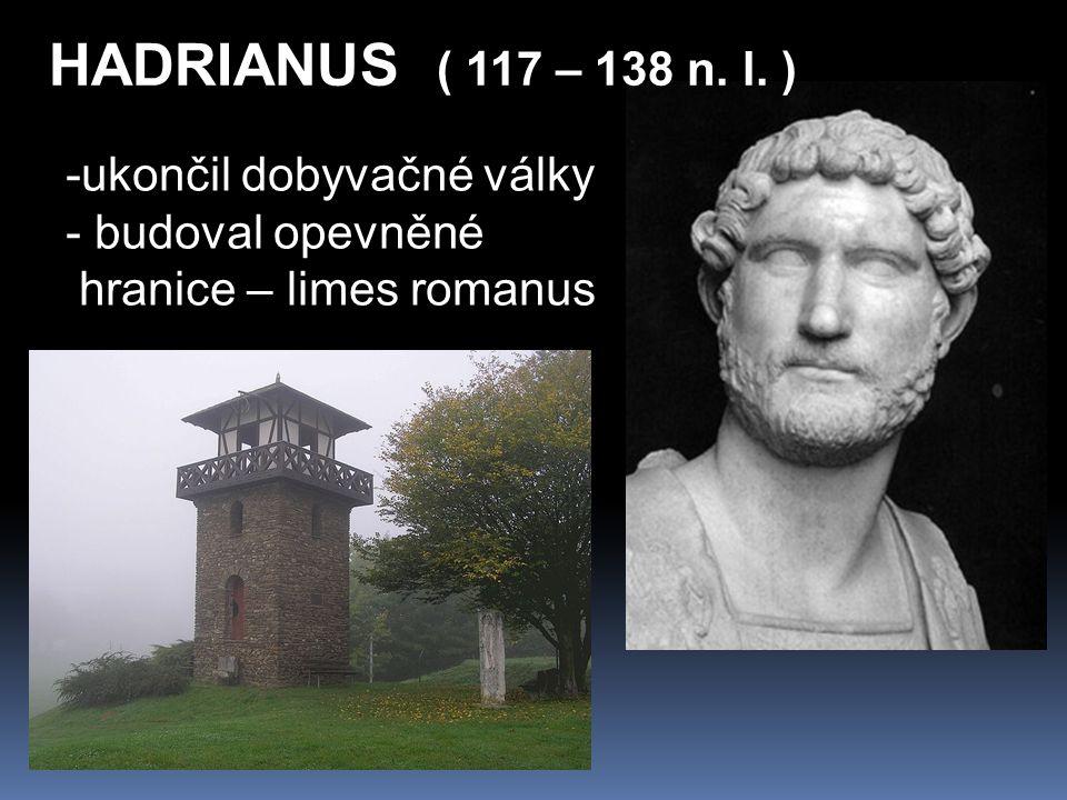HADRIANUS ( 117 – 138 n. l. ) -ukončil dobyvačné války - budoval opevněné hranice – limes romanus
