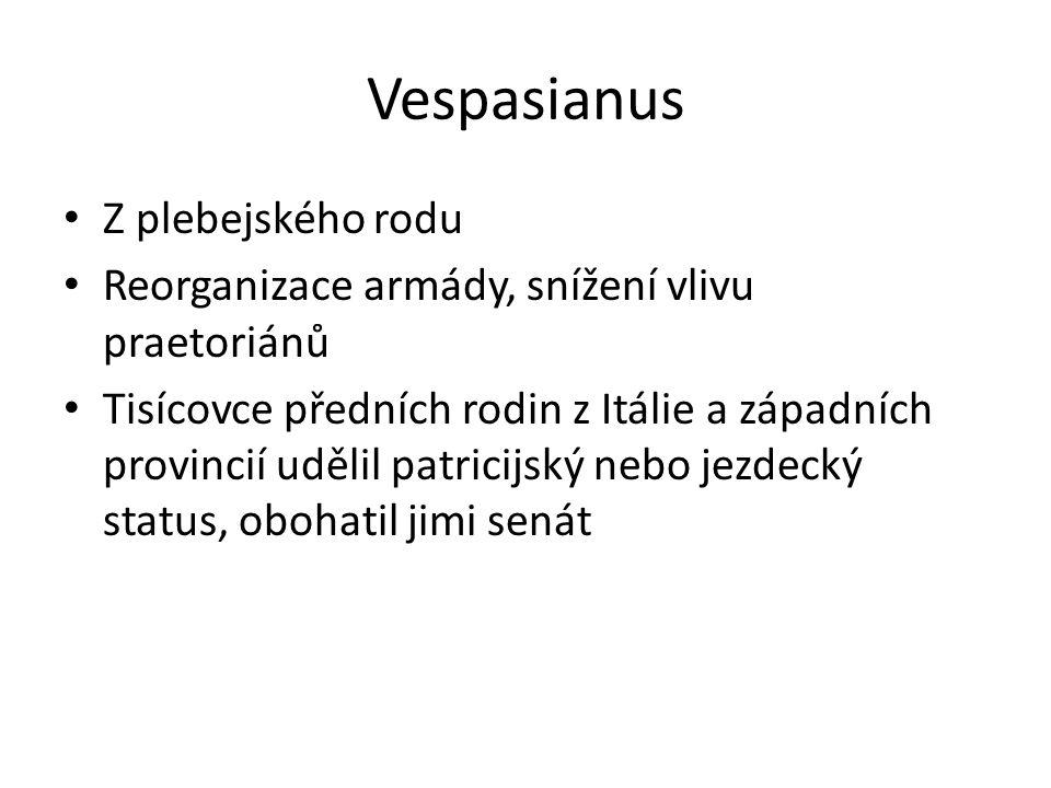 Vespasianus Z plebejského rodu Reorganizace armády, snížení vlivu praetoriánů Tisícovce předních rodin z Itálie a západních provincií udělil patricijský nebo jezdecký status, obohatil jimi senát
