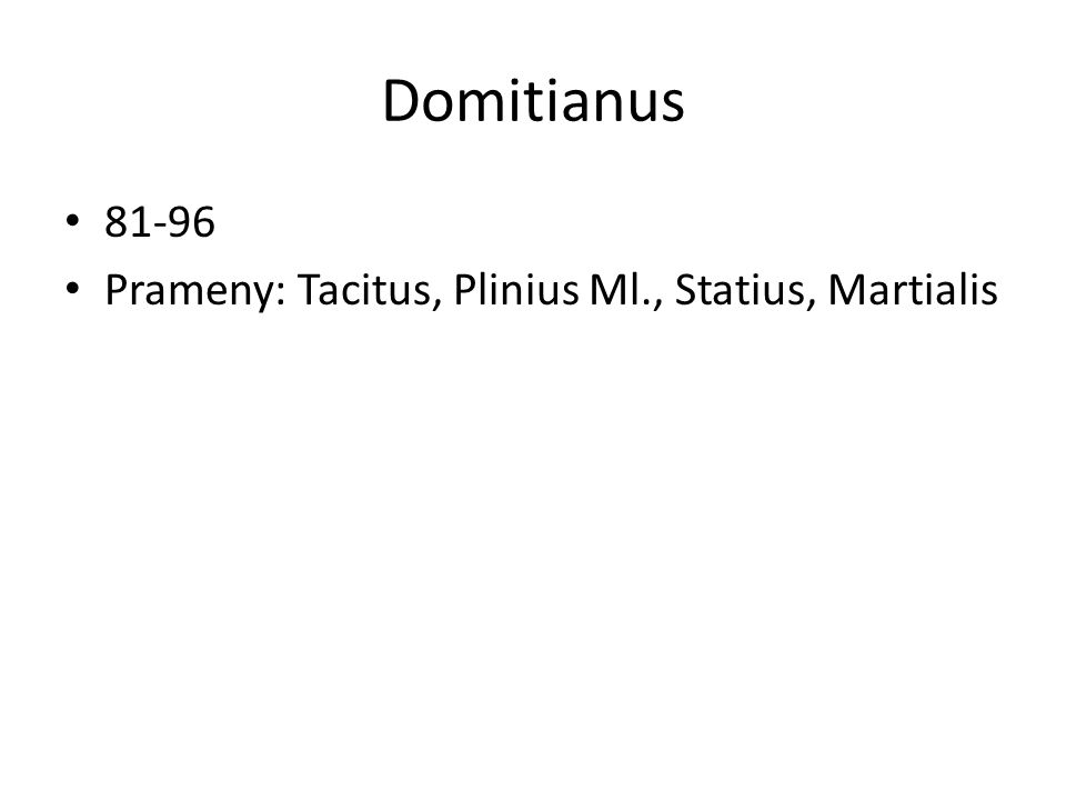 Domitianus 81-96 Prameny: Tacitus, Plinius Ml., Statius, Martialis