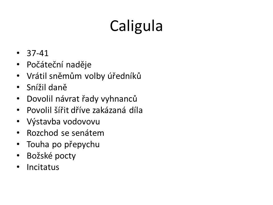 Caligula 37-41 Počáteční naděje Vrátil sněmům volby úředníků Snížil daně Dovolil návrat řady vyhnanců Povolil šířit dříve zakázaná díla Výstavba vodovovu Rozchod se senátem Touha po přepychu Božské pocty Incitatus