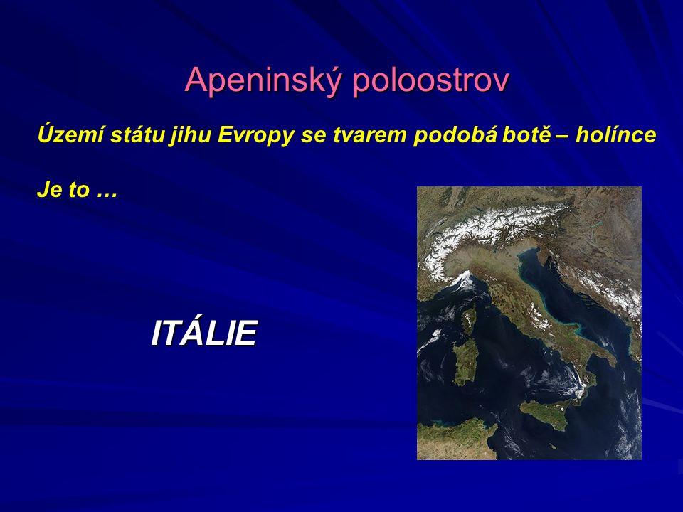 Území státu jihu Evropy se tvarem podobá botě – holínce Je to … ITÁLIE Apeninský poloostrov