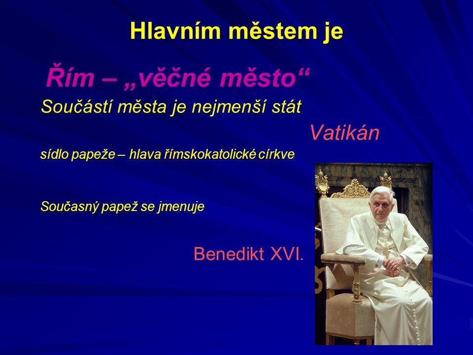 """Hlavním městem je Řím – """"věčné město Součástí města je nejmenší stát Vatikán sídlo papeže – hlava římskokatolické církve Současný papež se jmenuje Benedikt XVI."""