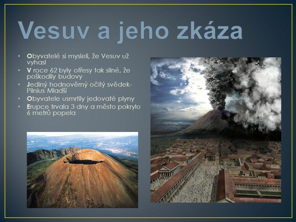 O byvatelé si mysleli, že Vesuv už vyhasl V roce 62 byly otřesy tak silné, že poškodily budovy J ediný hodnověrný očitý svědek- Pilnius Mladší O byvatele usmrtily jedovaté plyny E rupce trvala 3 dny a město pokrylo 6 metrů popela