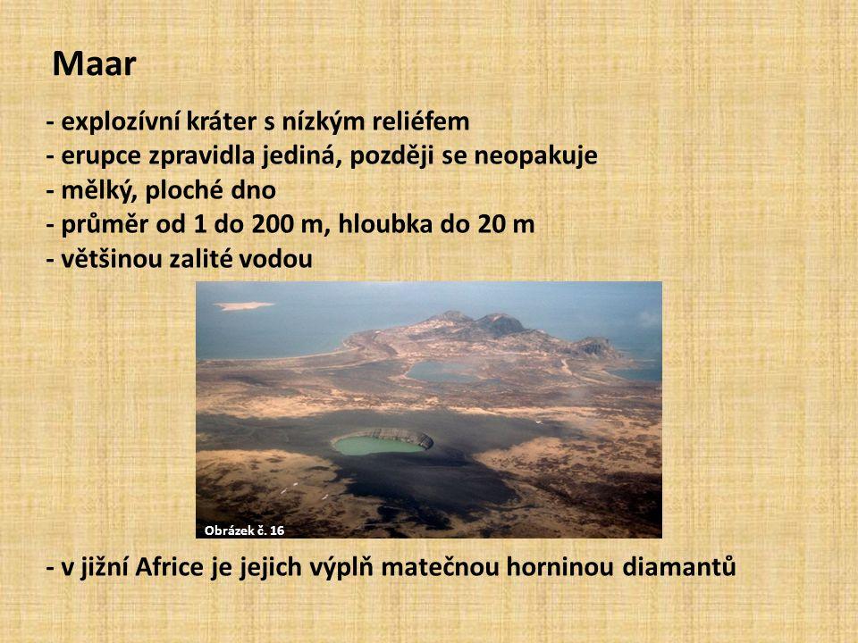 Maar - explozívní kráter s nízkým reliéfem - erupce zpravidla jediná, později se neopakuje - mělký, ploché dno - průměr od 1 do 200 m, hloubka do 20 m - většinou zalité vodou - v jižní Africe je jejich výplň matečnou horninou diamantů Obrázek č.