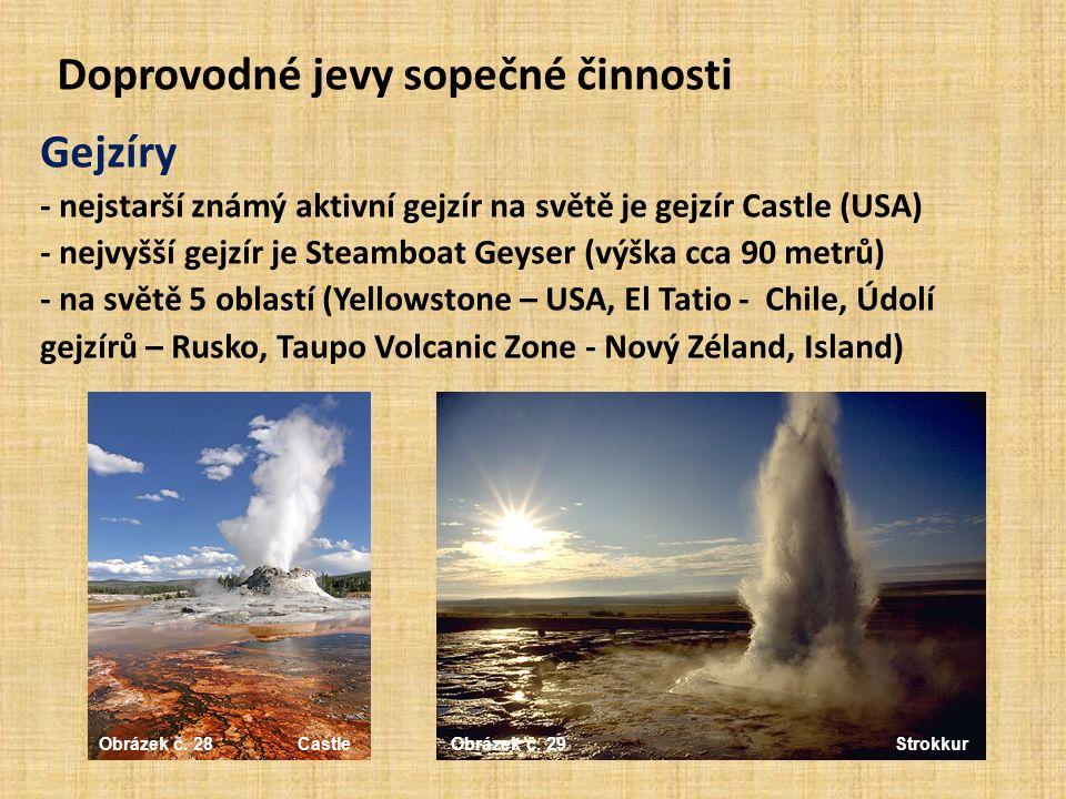 Doprovodné jevy sopečné činnosti Gejzíry - nejstarší známý aktivní gejzír na světě je gejzír Castle (USA) - nejvyšší gejzír je Steamboat Geyser (výška cca 90 metrů) - na světě 5 oblastí (Yellowstone – USA, El Tatio - Chile, Údolí gejzírů – Rusko, Taupo Volcanic Zone - Nový Zéland, Island) Obrázek č.
