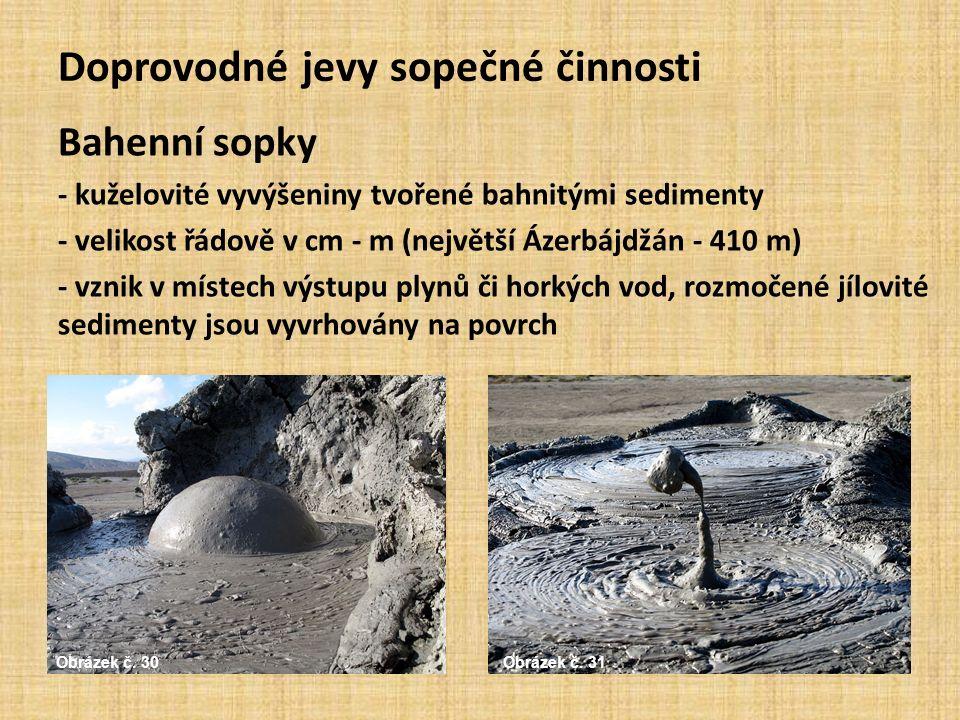 Doprovodné jevy sopečné činnosti Bahenní sopky - kuželovité vyvýšeniny tvořené bahnitými sedimenty - velikost řádově v cm - m (největší Ázerbájdžán - 410 m) - vznik v místech výstupu plynů či horkých vod, rozmočené jílovité sedimenty jsou vyvrhovány na povrch Obrázek č.