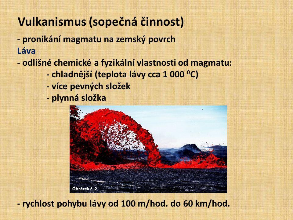Vulkanismus (sopečná činnost) - pronikání magmatu na zemský povrch Láva - odlišné chemické a fyzikální vlastnosti od magmatu: - chladnější (teplota lávy cca 1 000 0 C) - více pevných složek - plynná složka - rychlost pohybu lávy od 100 m/hod.