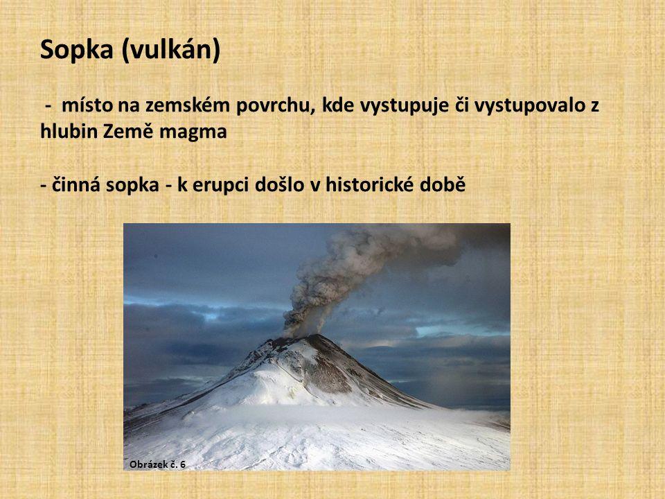 Sopka (vulkán) - místo na zemském povrchu, kde vystupuje či vystupovalo z hlubin Země magma - činná sopka - k erupci došlo v historické době Obrázek č.