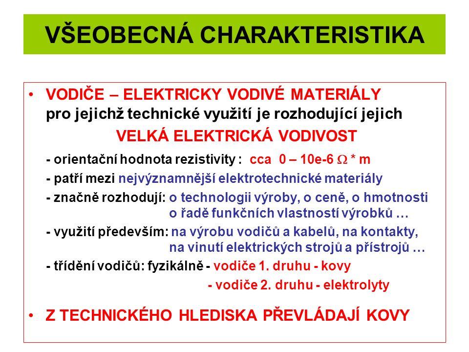 VŠEOBECNÁ CHARAKTERISTIKA VODIČE – ELEKTRICKY VODIVÉ MATERIÁLY pro jejichž technické využití je rozhodující jejich VELKÁ ELEKTRICKÁ VODIVOST - orientační hodnota rezistivity : cca 0 – 10e-6  * m - patří mezi nejvýznamnější elektrotechnické materiály - značně rozhodují:o technologii výroby, o ceně, o hmotnosti o řadě funkčních vlastností výrobků … - využití především: na výrobu vodičů a kabelů, na kontakty, na vinutí elektrických strojů a přístrojů … - třídění vodičů: fyzikálně - vodiče 1.