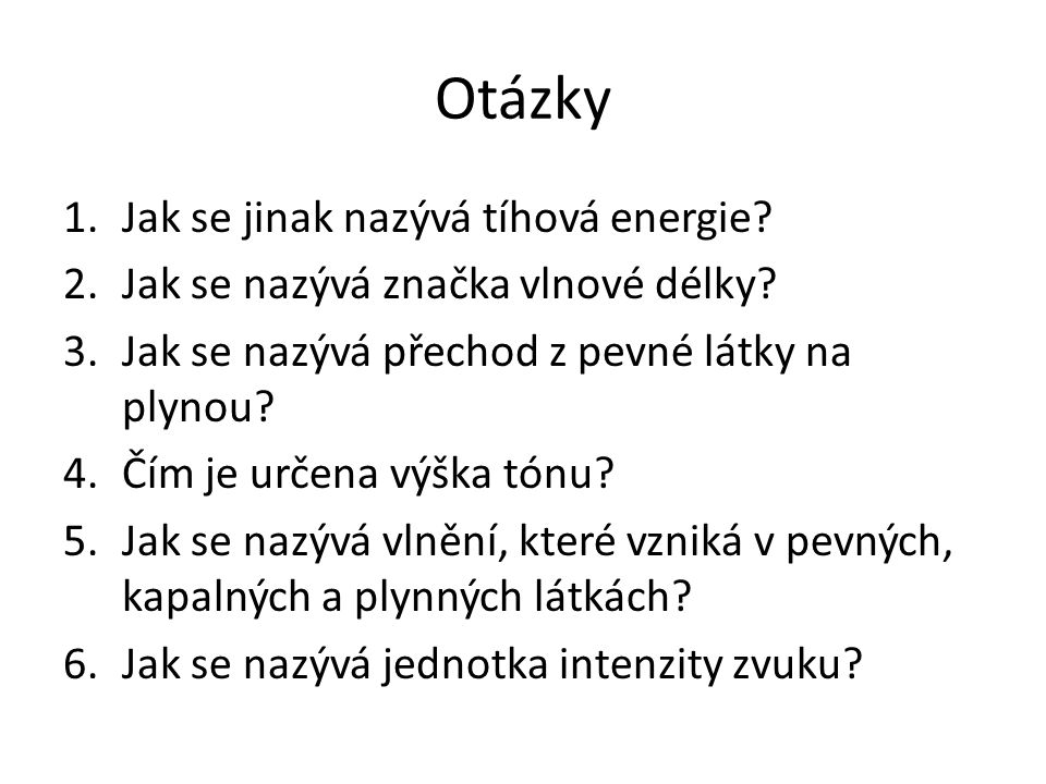 Otázky 1.Jak se jinak nazývá tíhová energie? 2.Jak se nazývá značka vlnové délky? 3.Jak se nazývá přechod z pevné látky na plynou? 4.Čím je určena výš