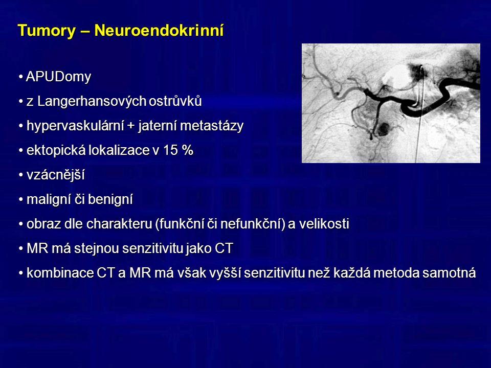 Tumory – Neuroendokrinní APUDomy APUDomy z Langerhansových ostrůvků z Langerhansových ostrůvků hypervaskulární + jaterní metastázy hypervaskulární + jaterní metastázy ektopická lokalizace v 15 % ektopická lokalizace v 15 % vzácnější vzácnější maligní či benigní maligní či benigní obraz dle charakteru (funkční či nefunkční) a velikosti obraz dle charakteru (funkční či nefunkční) a velikosti MR má stejnou senzitivitu jako CT MR má stejnou senzitivitu jako CT kombinace CT a MR má však vyšší senzitivitu než každá metoda samotná kombinace CT a MR má však vyšší senzitivitu než každá metoda samotná