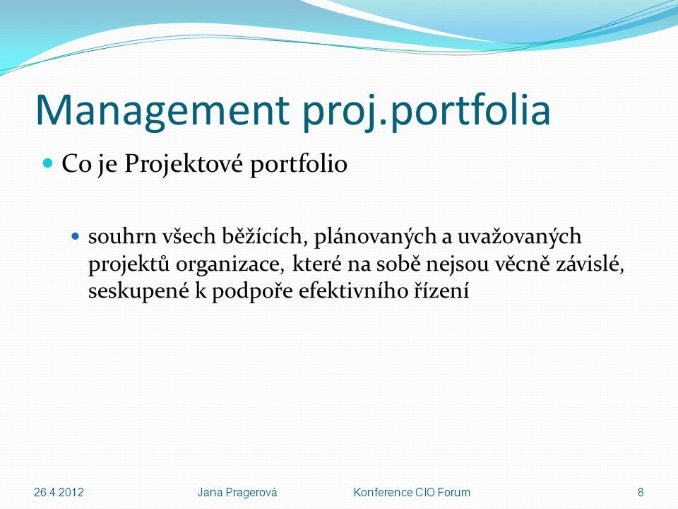 Management proj.portfolia Co je Projektové portfolio souhrn všech běžících, plánovaných a uvažovaných projektů organizace, které na sobě nejsou věcně závislé, seskupené k podpoře efektivního řízení 26.4.2012Jana Pragerová Konference CIO Forum8