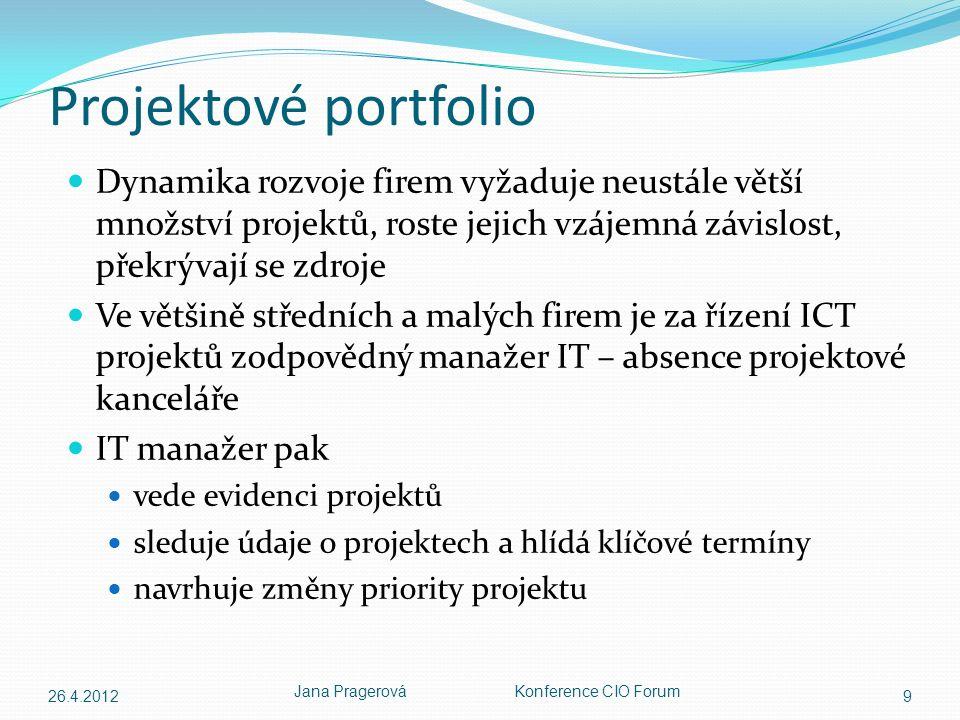 Projektové portfolio Dynamika rozvoje firem vyžaduje neustále větší množství projektů, roste jejich vzájemná závislost, překrývají se zdroje Ve většině středních a malých firem je za řízení ICT projektů zodpovědný manažer IT – absence projektové kanceláře IT manažer pak vede evidenci projektů sleduje údaje o projektech a hlídá klíčové termíny navrhuje změny priority projektu 26.4.2012 Jana Pragerová Konference CIO Forum 9