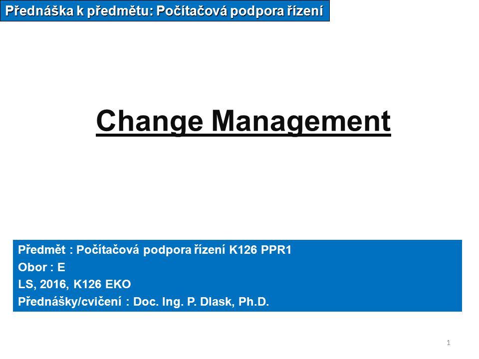 1 Change Management Přednáška k předmětu: Počítačová podpora řízení Předmět : Počítačová podpora řízení K126 PPR1 Obor : E LS, 2016, K126 EKO Přednášky/cvičení : Doc.