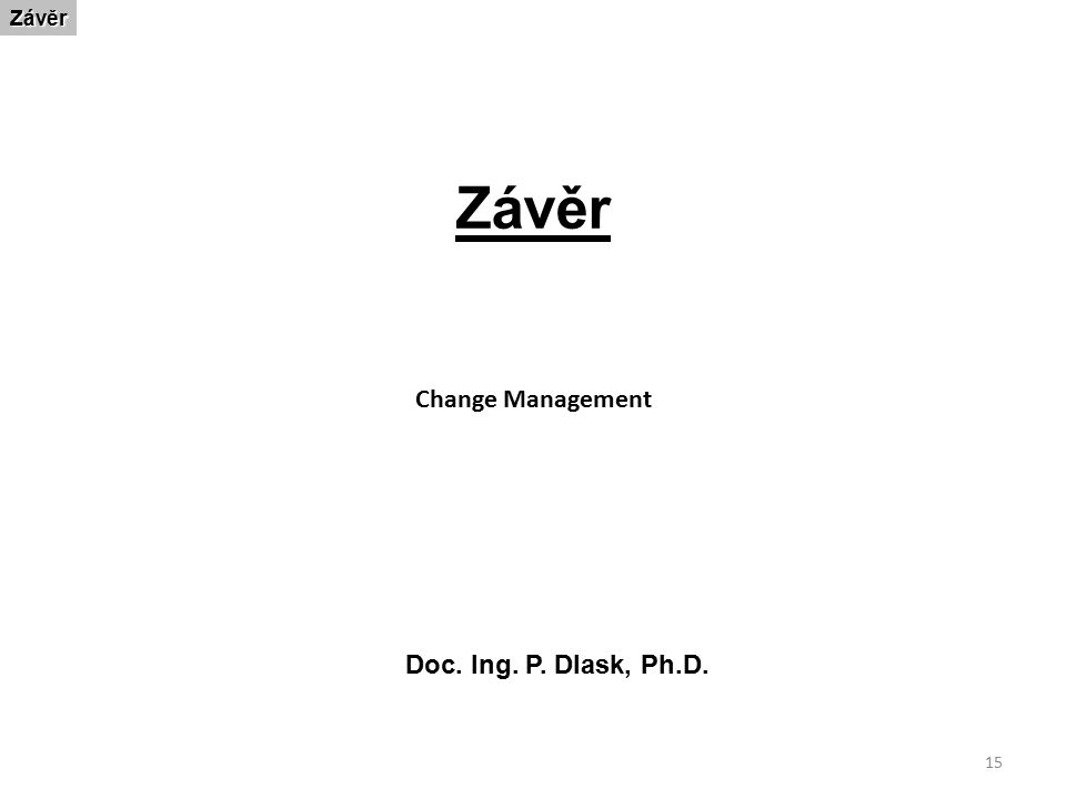 15 ZávěrZávěr Doc. Ing. P. Dlask, Ph.D. Change Management