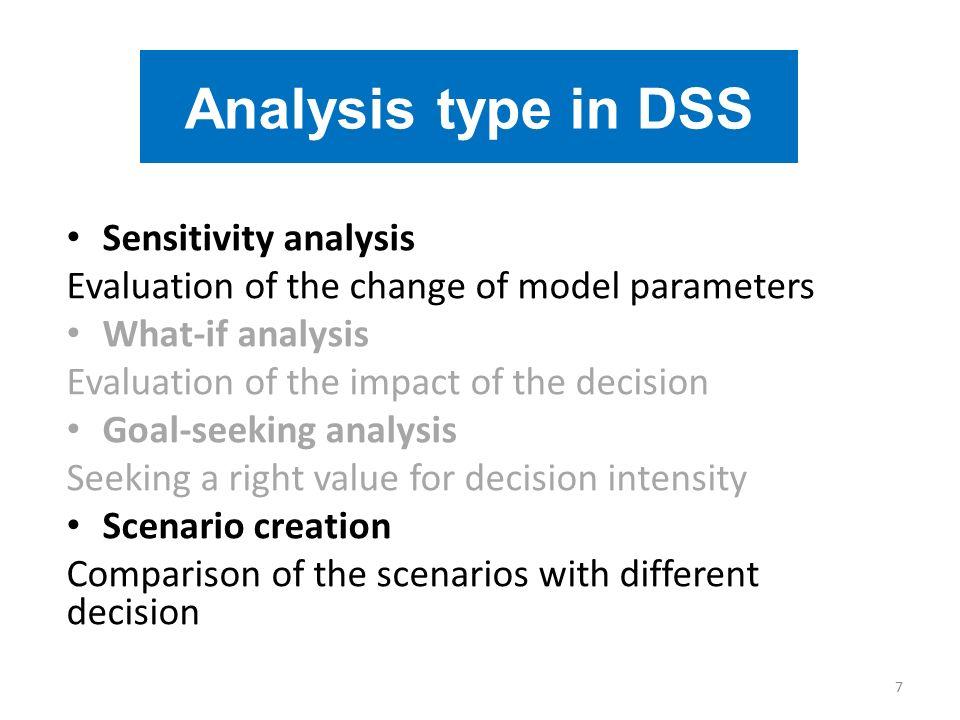 Sensitivity analysis Evaluation of the change of model parameters What-if analysis Evaluation of the impact of the decision Goal-seeking analysis Seek