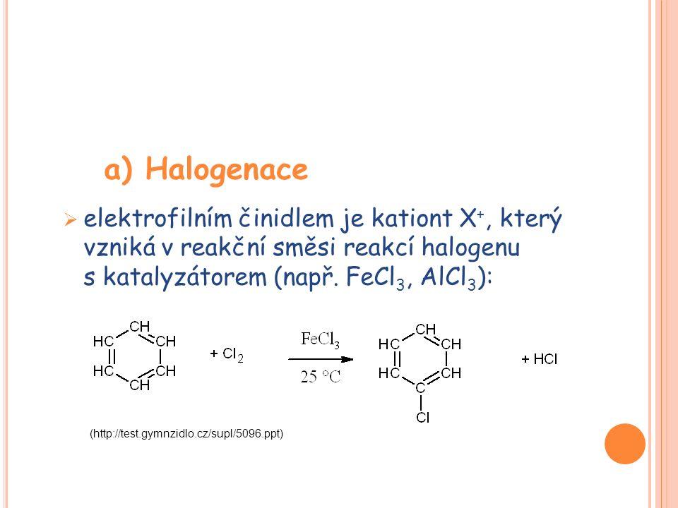 a) Halogenace  elektrofilním činidlem je kationt X +, který vzniká v reakční směsi reakcí halogenu s katalyzátorem (např. FeCl 3, AlCl 3 ): (http://t