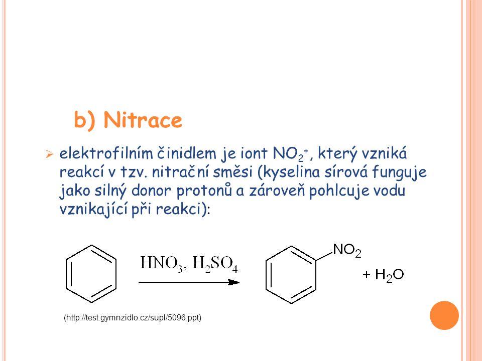 b) Nitrace  elektrofilním činidlem je iont NO 2 +, který vzniká reakcí v tzv. nitrační směsi (kyselina sírová funguje jako silný donor protonů a záro