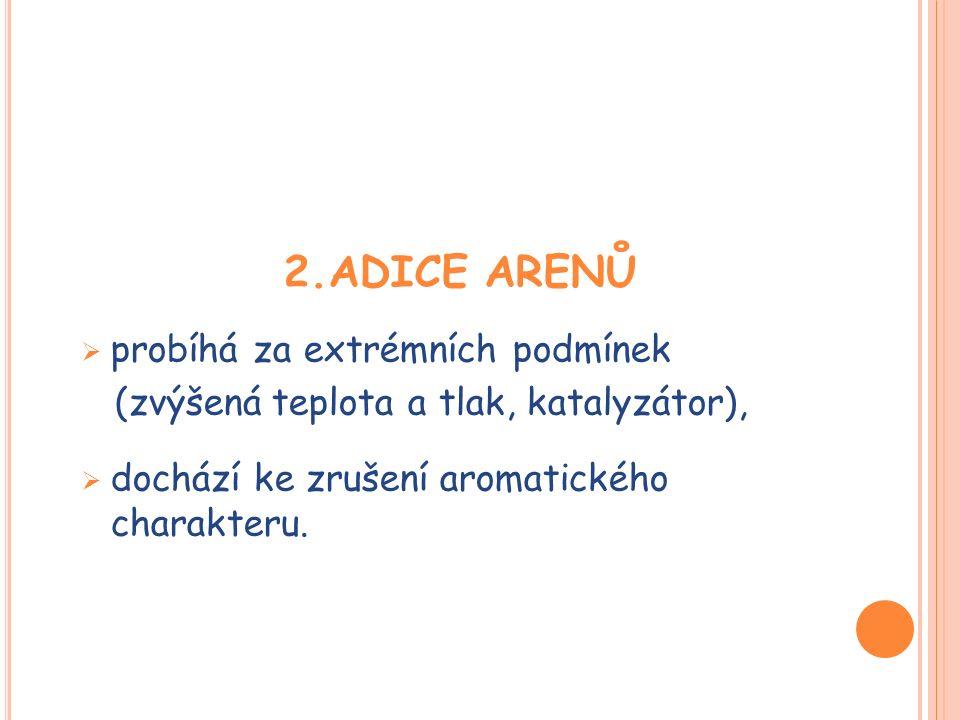2.ADICE ARENŮ  probíhá za extrémních podmínek (zvýšená teplota a tlak, katalyzátor),  dochází ke zrušení aromatického charakteru.