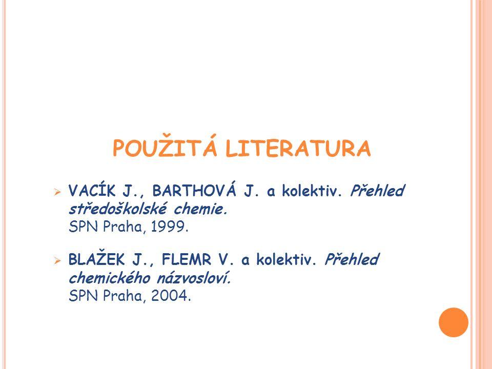 POUŽITÁ LITERATURA  VACÍK J., BARTHOVÁ J. a kolektiv. Přehled středoškolské chemie. SPN Praha, 1999.  BLAŽEK J., FLEMR V. a kolektiv. Přehled chemic