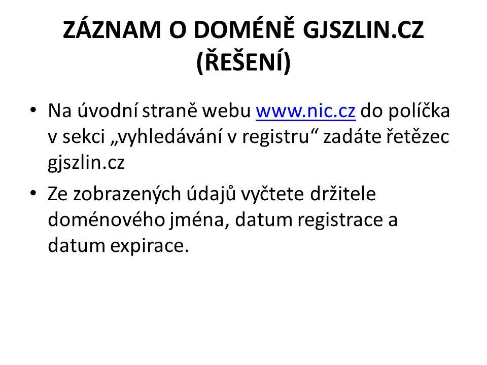 """ZÁZNAM O DOMÉNĚ GJSZLIN.CZ (ŘEŠENÍ) Na úvodní straně webu www.nic.cz do políčka v sekci """"vyhledávání v registru zadáte řetězec gjszlin.czwww.nic.cz Ze zobrazených údajů vyčtete držitele doménového jména, datum registrace a datum expirace."""