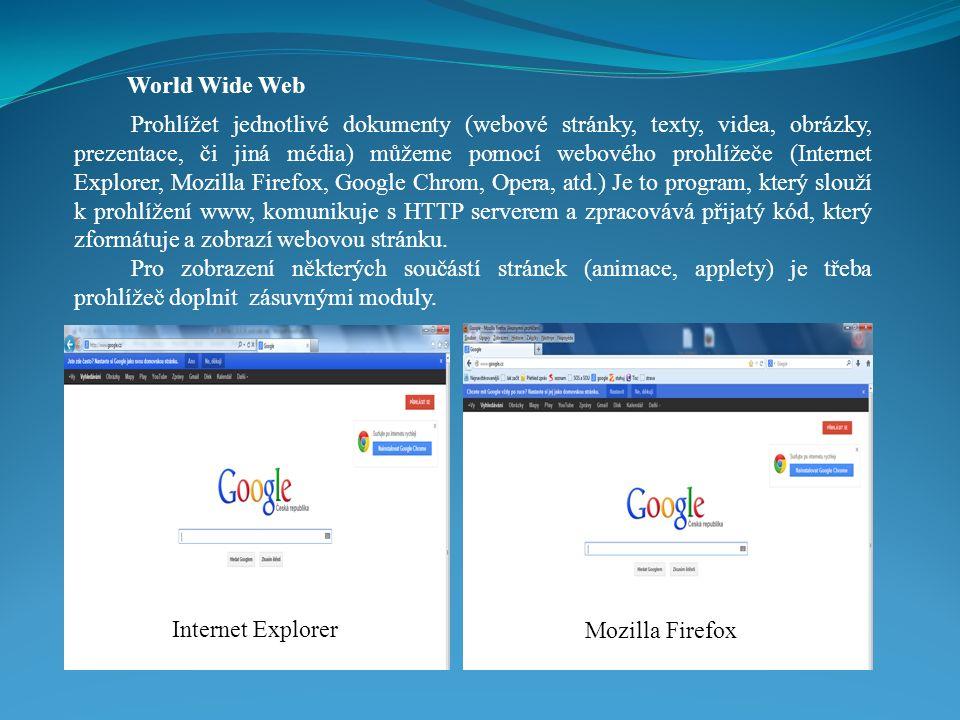 World Wide Web Prohlížet jednotlivé dokumenty (webové stránky, texty, videa, obrázky, prezentace, či jiná média) můžeme pomocí webového prohlížeče (Internet Explorer, Mozilla Firefox, Google Chrom, Opera, atd.) Je to program, který slouží k prohlížení www, komunikuje s HTTP serverem a zpracovává přijatý kód, který zformátuje a zobrazí webovou stránku.