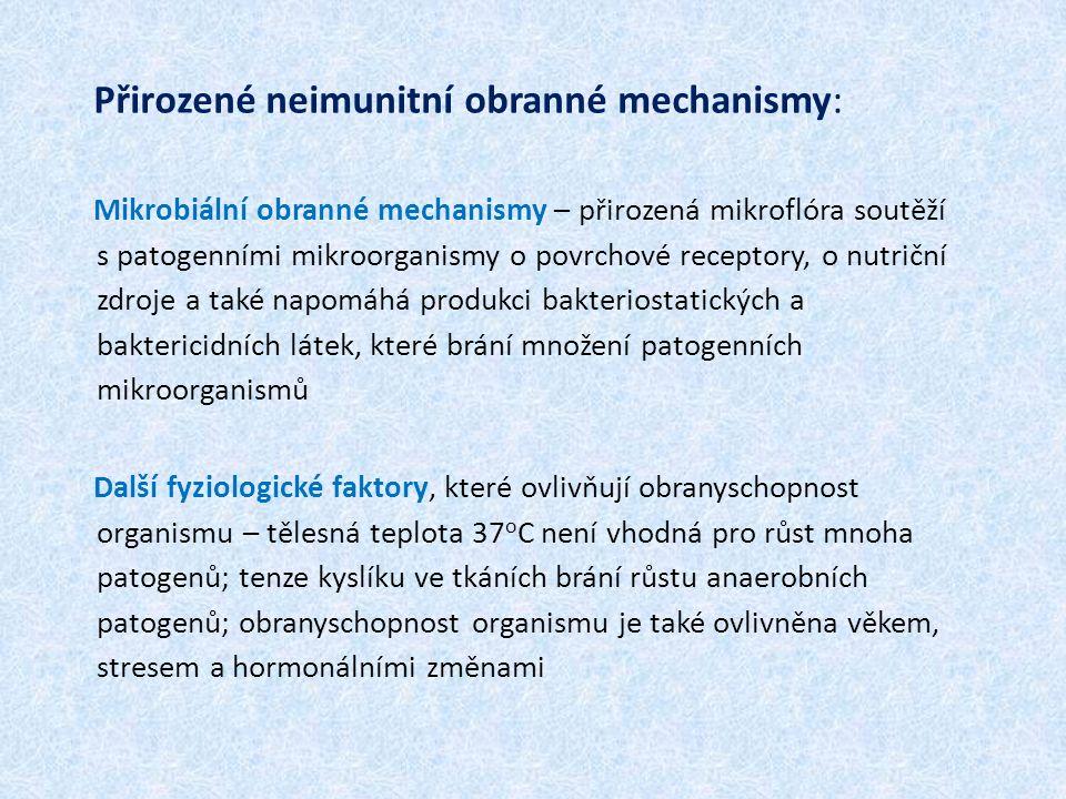 Přirozené neimunitní obranné mechanismy: Mikrobiální obranné mechanismy – přirozená mikroflóra soutěží s patogenními mikroorganismy o povrchové receptory, o nutriční zdroje a také napomáhá produkci bakteriostatických a baktericidních látek, které brání množení patogenních mikroorganismů Další fyziologické faktory, které ovlivňují obranyschopnost organismu – tělesná teplota 37 o C není vhodná pro růst mnoha patogenů; tenze kyslíku ve tkáních brání růstu anaerobních patogenů; obranyschopnost organismu je také ovlivněna věkem, stresem a hormonálními změnami