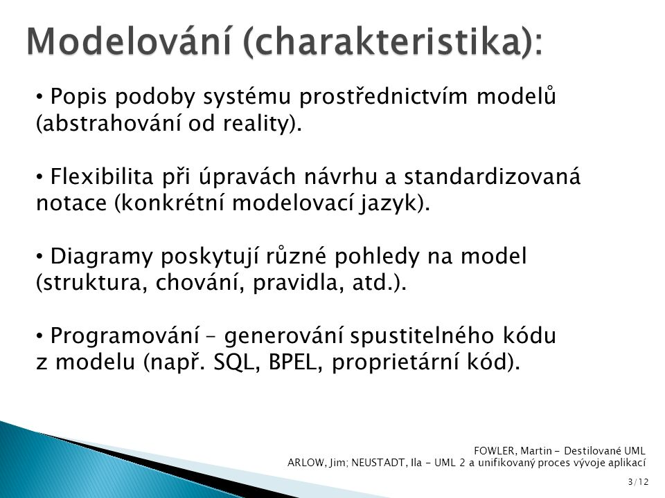 3/12 Modelování (charakteristika): Popis podoby systému prostřednictvím modelů (abstrahování od reality). Flexibilita při úpravách návrhu a standardiz