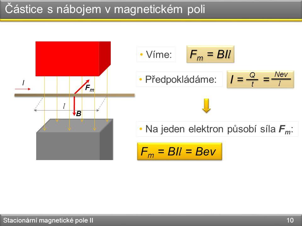 Stacionární magnetické pole II 10 B FmFm I Částice s nábojem v magnetickém poli F m = BI l Víme: Předpokládáme: l I = = Q t Nev l Na jeden elektron působí síla F m : F m = BI l = Bev
