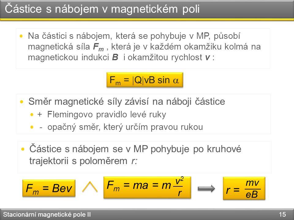Stacionární magnetické pole II 15 Částice s nábojem v magnetickém poli Směr magnetické síly závisí na náboji částice + Flemingovo pravidlo levé ruky - opačný směr, který určím pravou rukou Částice s nábojem se v MP pohybuje po kruhové trajektorii s poloměrem r: F m = Bev F m = ma = m v 2 r r = mv eB Na částici s nábojem, která se pohybuje v MP, působí magnetická síla F m, která je v každém okamžiku kolmá na magnetickou indukci B i okamžitou rychlost v : F m =  Q  vB sin 