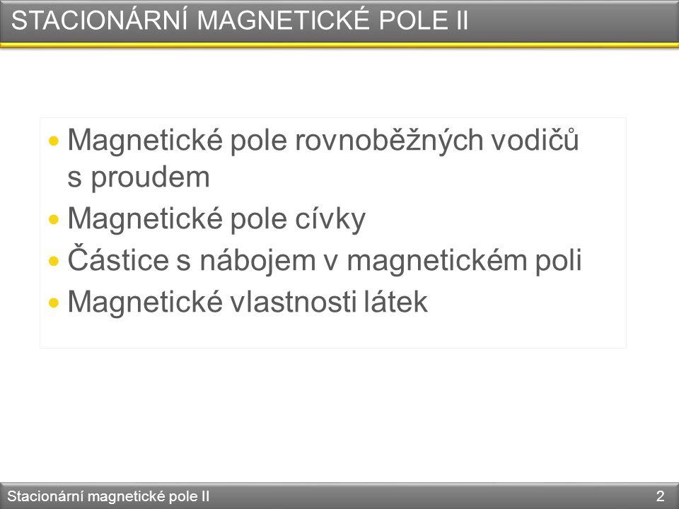 STACIONÁRNÍ MAGNETICKÉ POLE II Magnetické pole rovnoběžných vodičů s proudem Magnetické pole cívky Částice s nábojem v magnetickém poli Magnetické vlastnosti látek Stacionární magnetické pole II 2