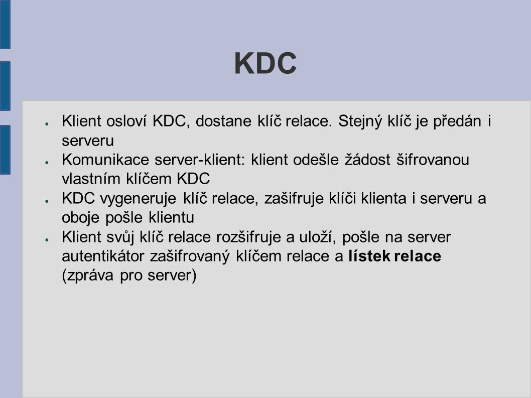 KDC ● Klient osloví KDC, dostane klíč relace. Stejný klíč je předán i serveru ● Komunikace server-klient: klient odešle žádost šifrovanou vlastním klí