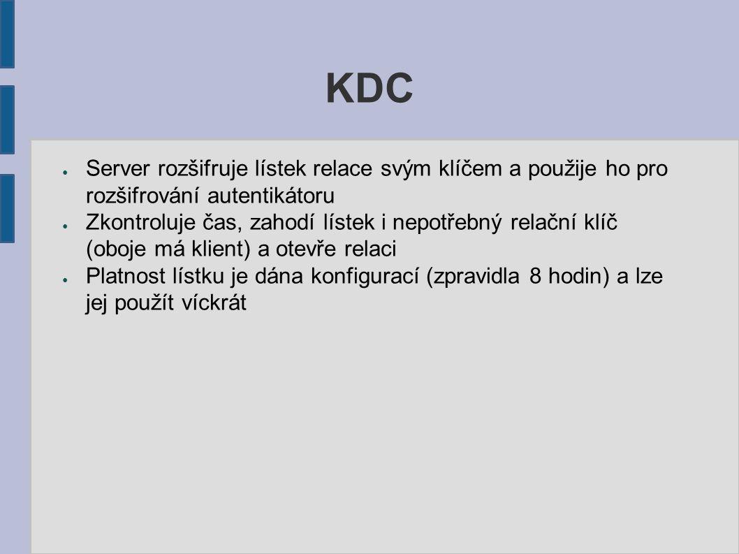 KDC ● Server rozšifruje lístek relace svým klíčem a použije ho pro rozšifrování autentikátoru ● Zkontroluje čas, zahodí lístek i nepotřebný relační kl