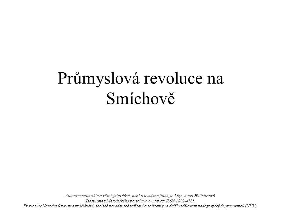 Průmyslová revoluce na Smíchově Autorem materiálu a všech jeho částí, není-li uvedeno jinak, je Mgr. Anna Huliciusová. Dostupné z Metodického portálu