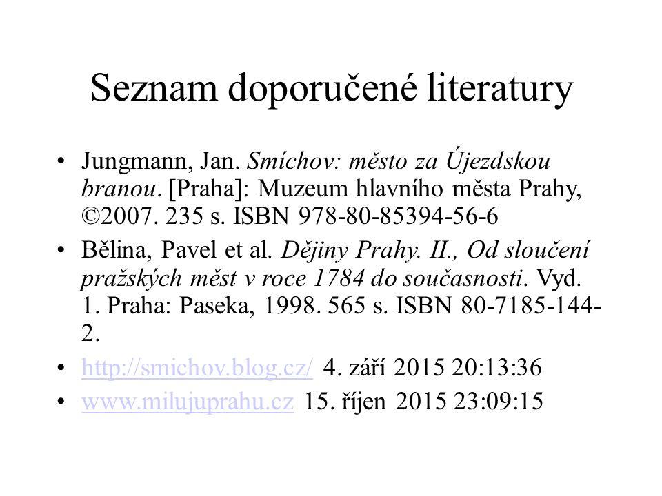 Seznam doporučené literatury Jungmann, Jan. Smíchov: město za Újezdskou branou. [Praha]: Muzeum hlavního města Prahy, ©2007. 235 s. ISBN 978-80-85394-